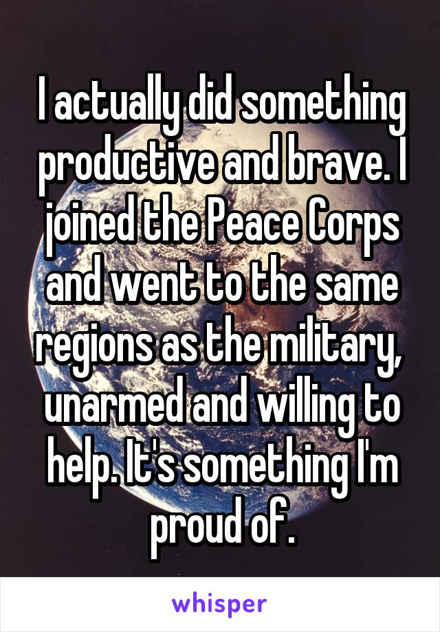I actually did something productive and brave. I joined the Peace Corps and went to the same regions as the military,  unarmed and willing to help. It's something I'm proud of.