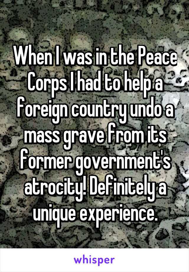 When I was in the Peace Corps I had to help a foreign country undo a mass grave from its former government's atrocity! Definitely a unique experience.