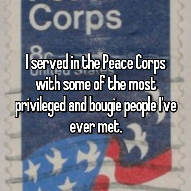 I served in the Peace Corps with some of the most privileged and bougie people I've ever met.