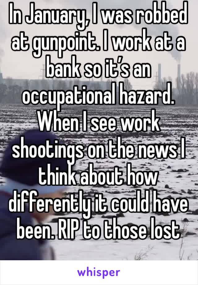 In January, I was robbed at gunpoint. I work at a bank so it's an occupational hazard. When I see work shootings on the news I think about how differently it could have been. RIP to those lost