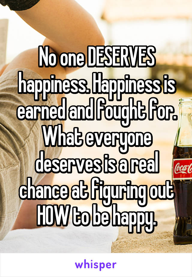 No one DESERVES happiness. Happiness is earned and fought for. What everyone deserves is a real chance at figuring out HOW to be happy.