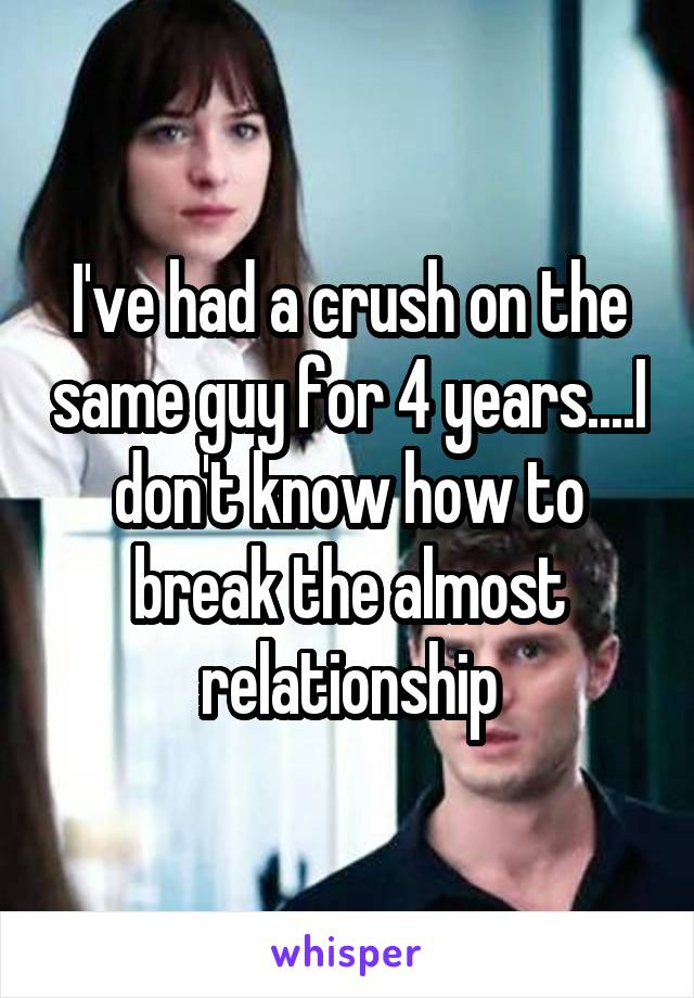 I've had a crush on the same guy for 4 years....I don't know how to break the almost relationship
