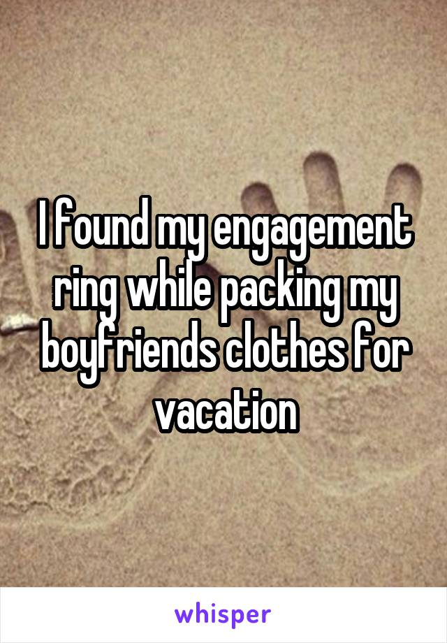I found my engagement ring while packing my boyfriends clothes for vacation