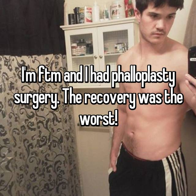 I'm ftm and I had phalloplasty surgery. The recovery was the worst!