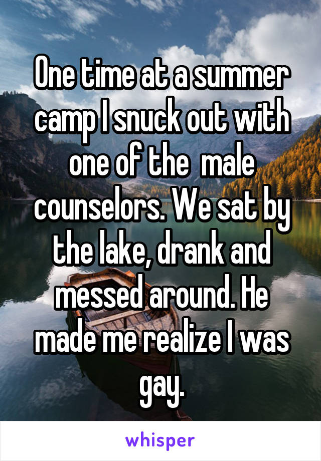 One time at a summer camp I snuck out with one of the  male counselors. We sat by the lake, drank and messed around. He made me realize I was gay.