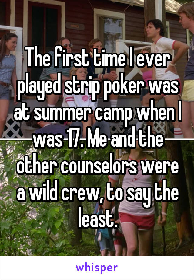 The first time I ever played strip poker was at summer camp when I was 17. Me and the other counselors were a wild crew, to say the least.