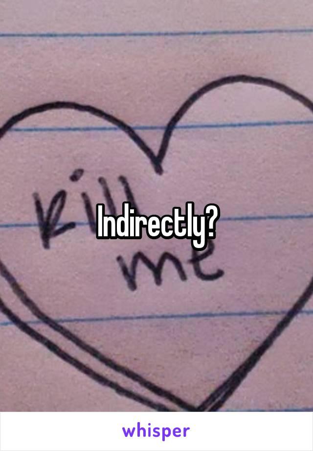 Indirectly?