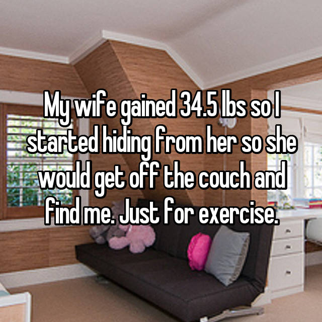 My wife gained 34.5 lbs so I started hiding from her so she would get off the couch and find me. Just for exercise.