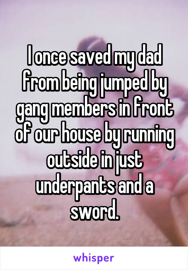 I once saved my dad from being jumped by gang members in front of our house by running outside in just underpants and a sword.