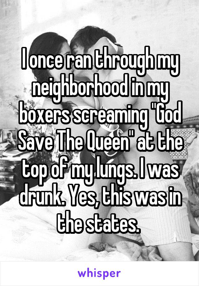 """I once ran through my neighborhood in my boxers screaming """"God Save The Queen"""" at the top of my lungs. I was drunk. Yes, this was in the states."""