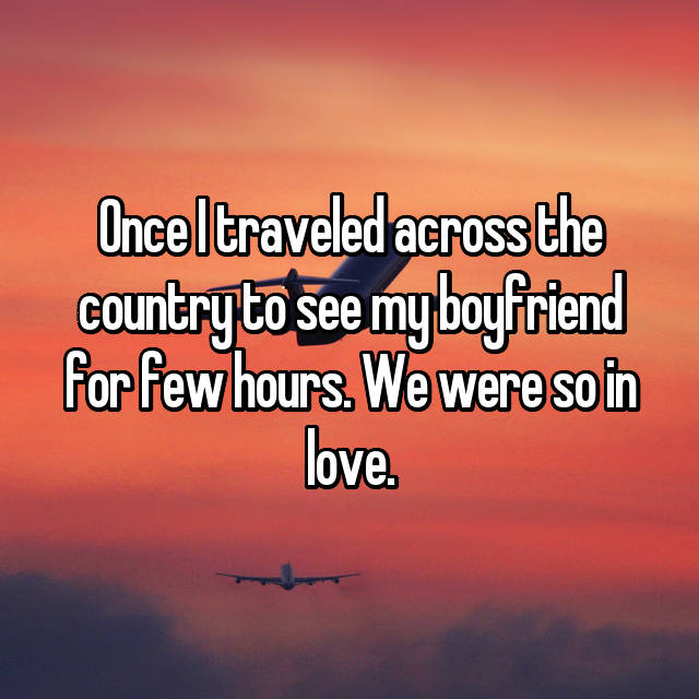 Once I traveled across the country to see my boyfriend for few hours. We were so in love.