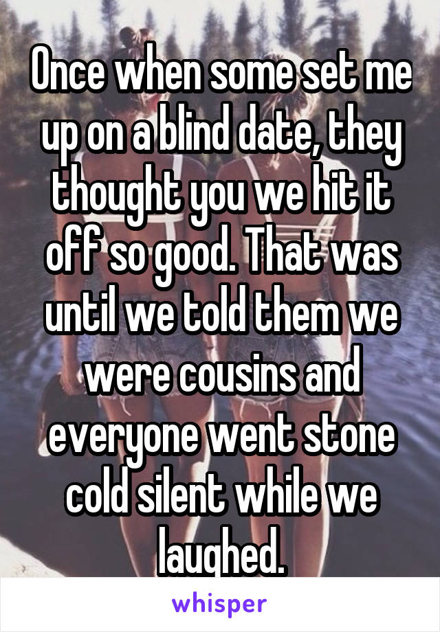 Once when some set me up on a blind date, they thought you we hit it off so good. That was until we told them we were cousins and everyone went stone cold silent while we laughed.