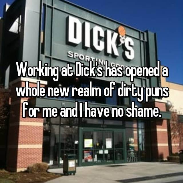 Working at Dick's has opened a whole new realm of dirty puns for me and I have no shame.