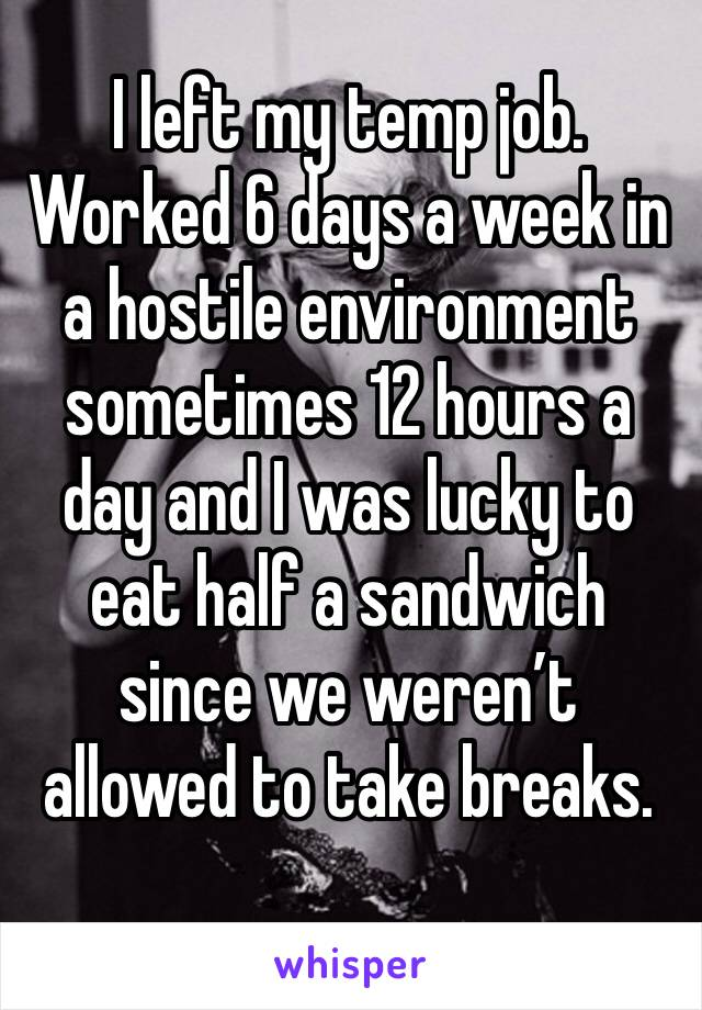 I left my temp job. Worked 6 days a week in a hostile environment sometimes 12 hours a day and I was lucky to eat half a sandwich since we weren't allowed to take breaks.
