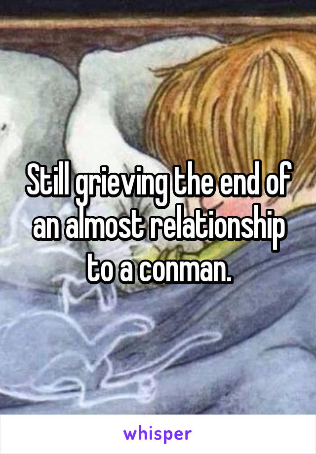 Still grieving the end of an almost relationship to a conman.