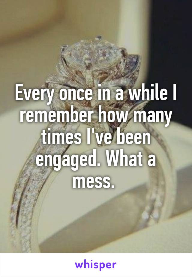 Every once in a while I remember how many times I've been engaged. What a mess.