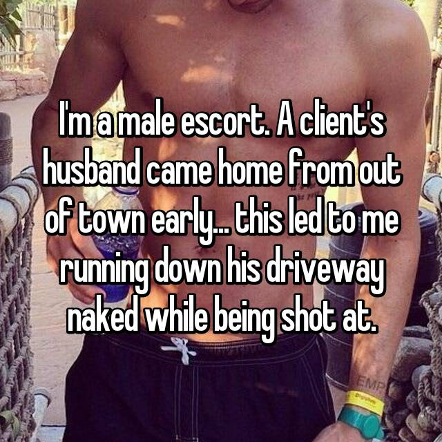 I'm a male escort. A client's husband came home from out of town early... this led to me running down his driveway naked while being shot at.