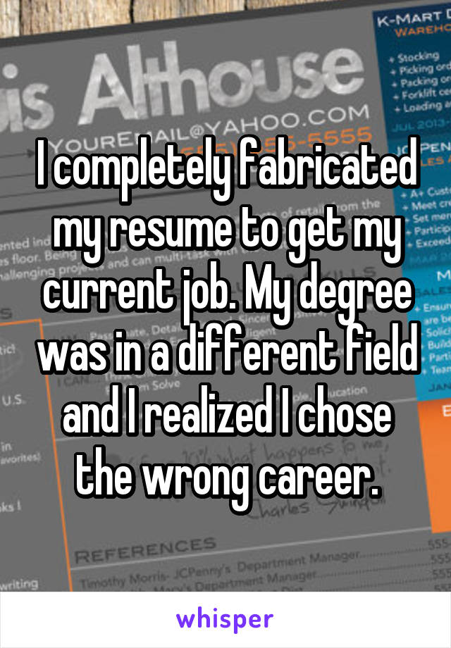 I completely fabricated my resume to get my current job. My degree was in a different field and I realized I chose the wrong career.