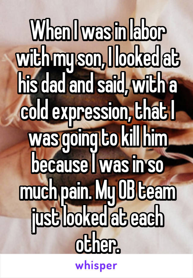 When I was in labor with my son, I looked at his dad and said, with a cold expression, that I was going to kill him because I was in so much pain. My OB team just looked at each other.