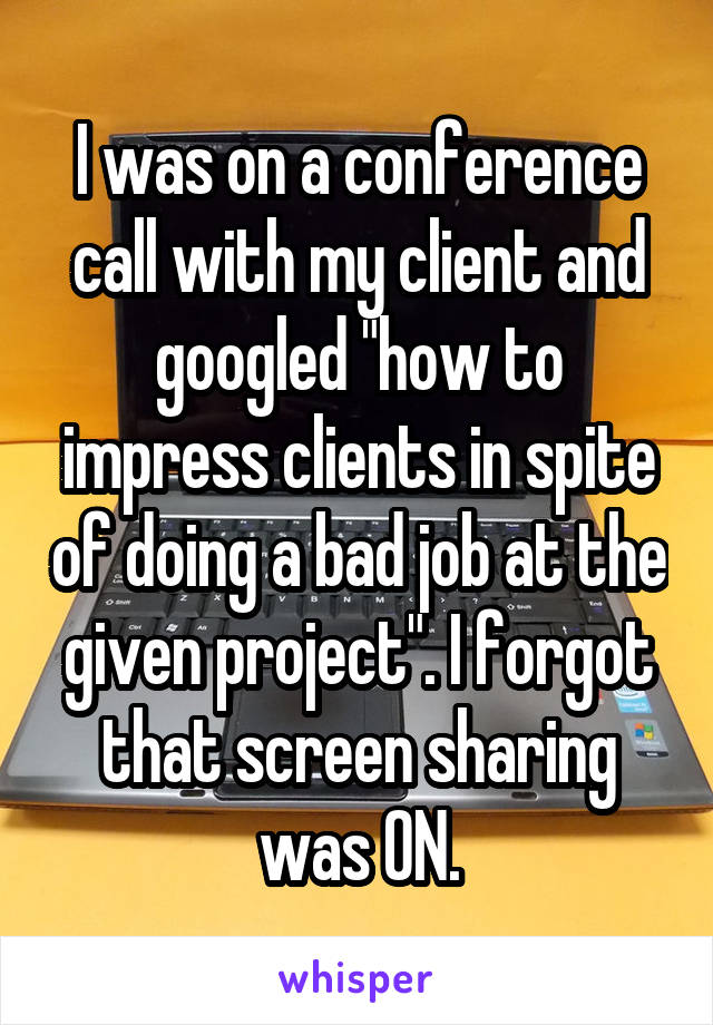 """I was on a conference call with my client and googled """"how to impress clients in spite of doing a bad job at the given project"""". I forgot that screen sharing was ON."""