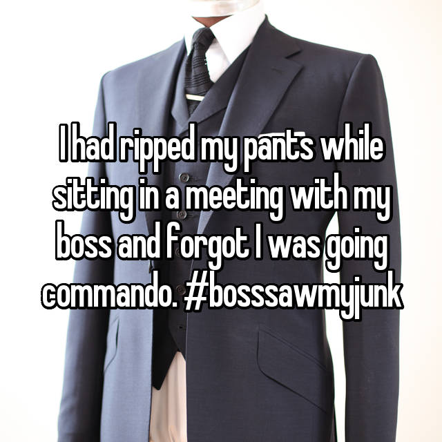 I had ripped my pants while sitting in a meeting with my boss and forgot I was going commando. #bosssawmyjunk