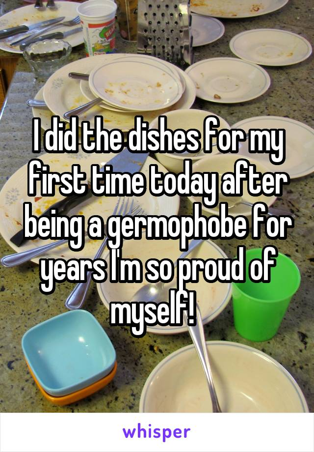 I did the dishes for my first time today after being a germophobe for years I'm so proud of myself!