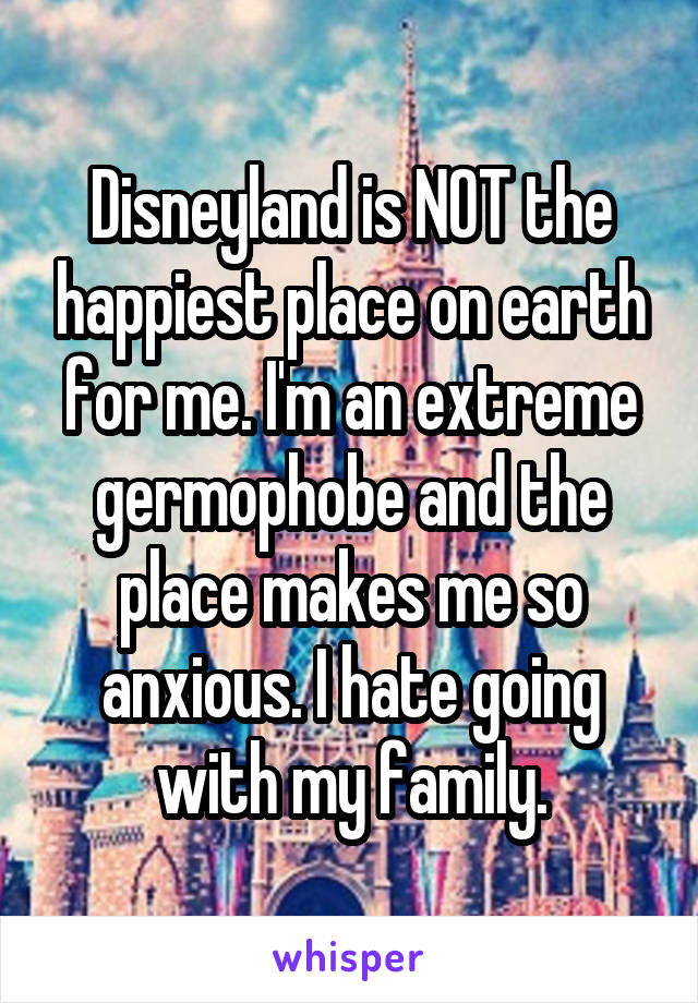 Disneyland is NOT the happiest place on earth for me. I'm an extreme germophobe and the place makes me so anxious. I hate going with my family.