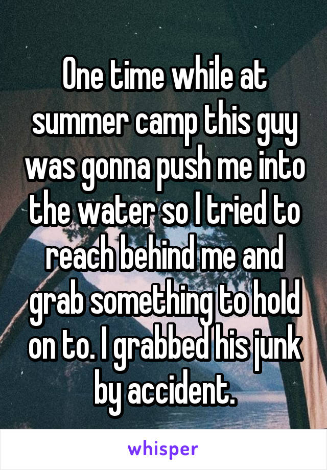 One time while at summer camp this guy was gonna push me into the water so I tried to reach behind me and grab something to hold on to. I grabbed his junk by accident.