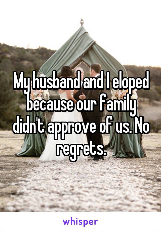 My husband and I eloped because our family didn't approve of us. No regrets.