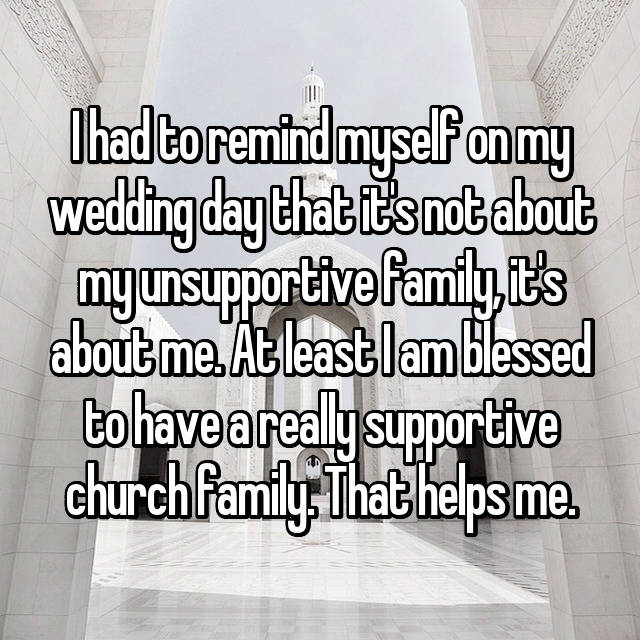 I had to remind myself on my wedding day that it's not about my unsupportive family, it's about me. At least I am blessed to have a really supportive church family. That helps me.
