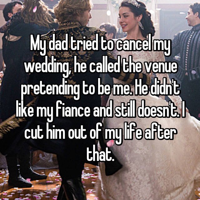 My dad tried to cancel my wedding, he called the venue pretending to be me. He didn't like my fiance and still doesn't. I cut him out of my life after that.