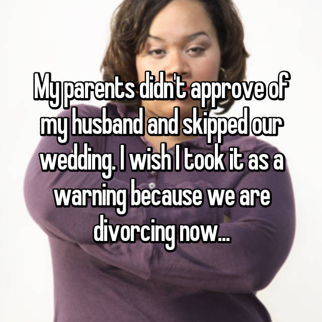 My parents didn't approve of my husband and skipped our wedding. I wish I took it as a warning because we are divorcing now...
