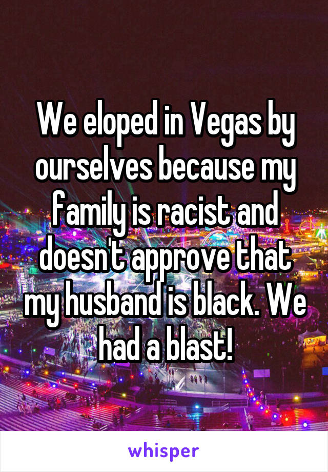 We eloped in Vegas by ourselves because my family is racist and doesn't approve that my husband is black. We had a blast!