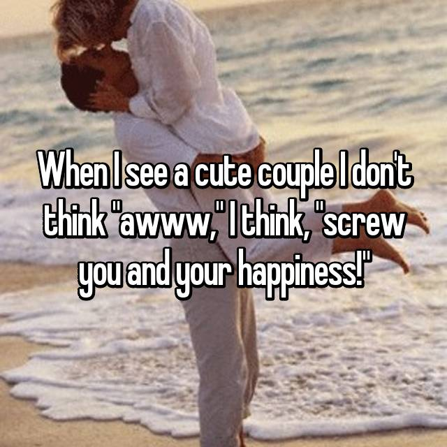 "When I see a cute couple I don't think ""awww,"" I think, ""screw you and your happiness!"""