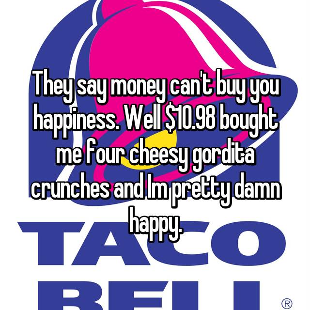 They say money can't buy you happiness. Well $10.98 bought me four cheesy gordita crunches and Im pretty damn happy.