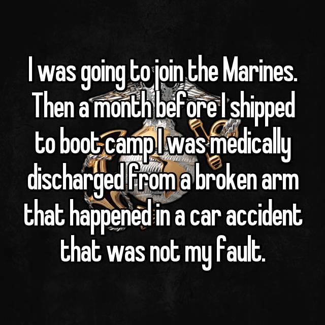 I was going to join the Marines. Then a month before I shipped to boot camp I was medically discharged from a broken arm that happened in a car accident that was not my fault.
