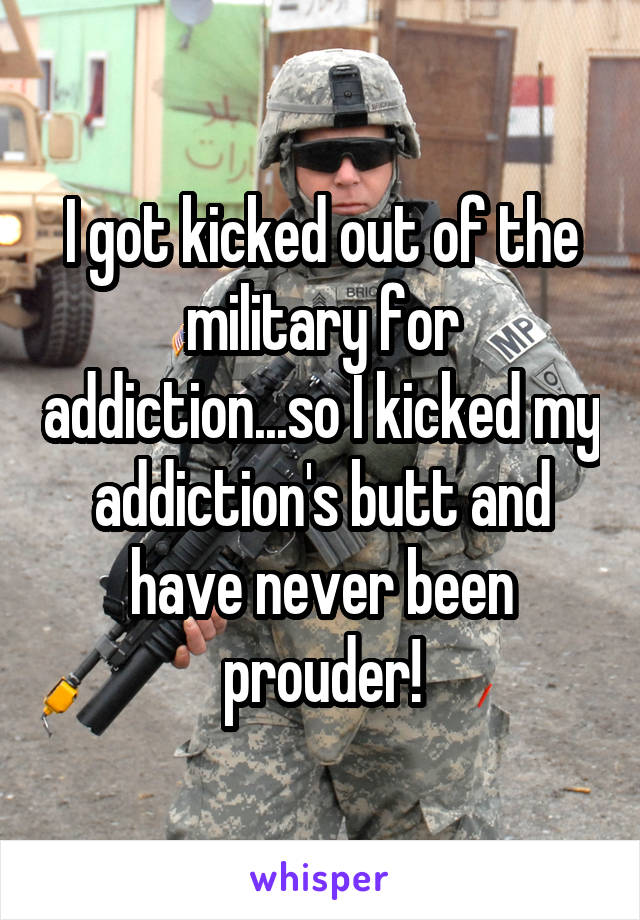 I got kicked out of the military for addiction...so I kicked my addiction's butt and have never been prouder!