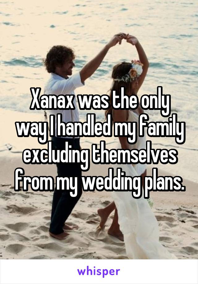 Xanax was the only way I handled my family excluding themselves from my wedding plans.