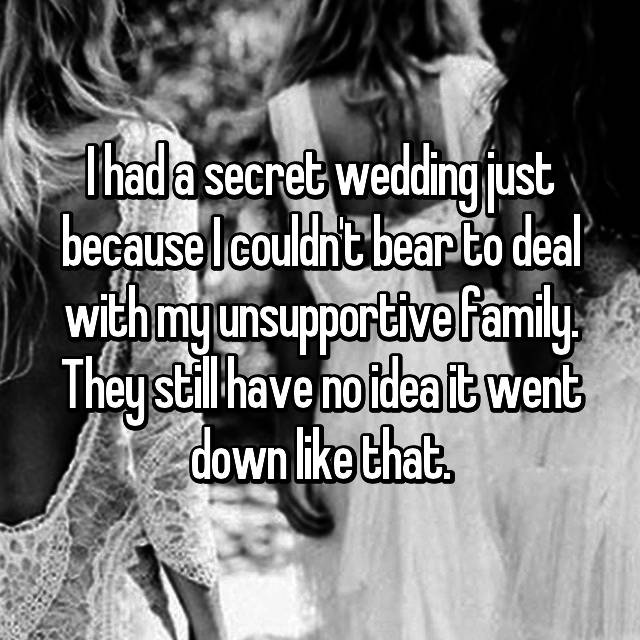 I had a secret wedding just because I couldn't bear to deal with my unsupportive family. They still have no idea it went down like that.