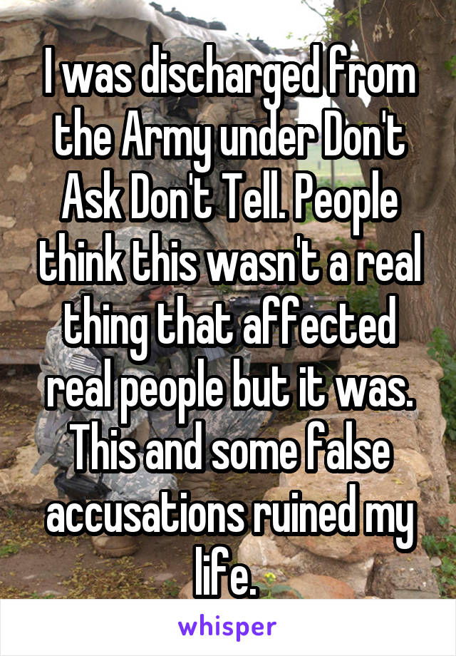 I was discharged from the Army under Don't Ask Don't Tell. People think this wasn't a real thing that affected real people but it was. This and some false accusations ruined my life.