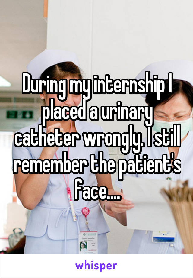 During my internship I placed a urinary catheter wrongly. I still remember the patient's face....