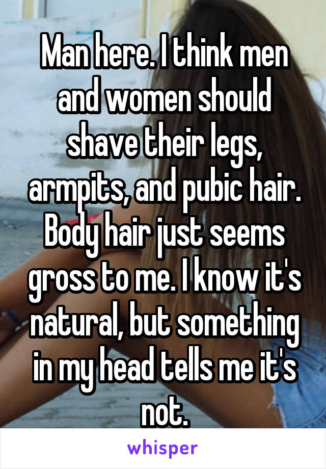 Man here. I think men and women should shave their legs, armpits, and pubic hair. Body hair just seems gross to me. I know it's natural, but something in my head tells me it's not.