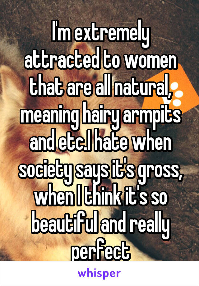 I'm extremely attracted to women that are all natural, meaning hairy armpits and etc.I hate when society says it's gross, when I think it's so beautiful and really perfect