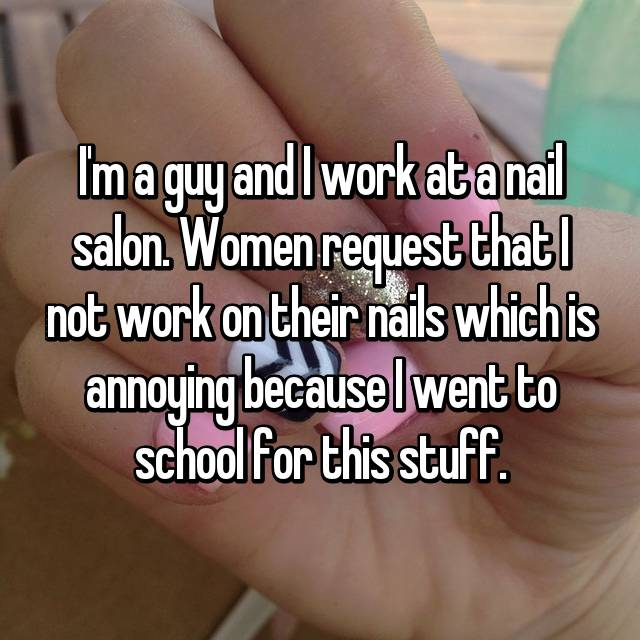 I'm a guy and I work at a nail salon. Women request that I not work on their nails which is annoying because I went to school for this stuff.