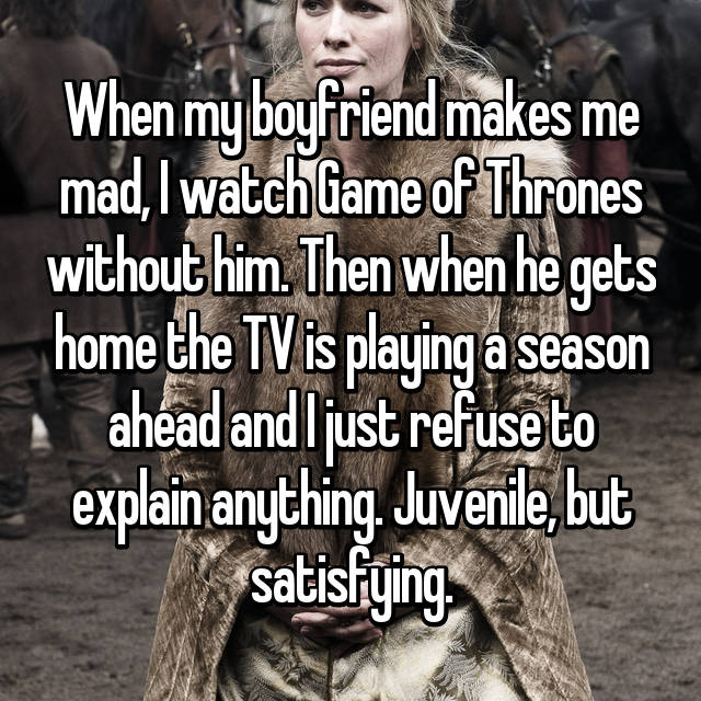 When my boyfriend makes me mad, I watch Game of Thrones without him. Then when he gets home the TV is playing a season ahead and I just refuse to explain anything. Juvenile, but satisfying.