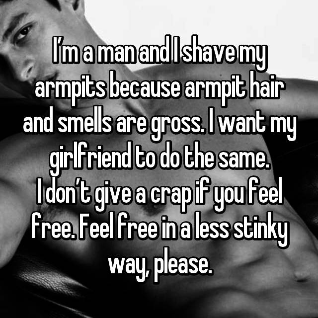 I'm a man and I shave my armpits because armpit hair and smells are gross. I want my girlfriend to do the same. I don't give a crap if you feel free. Feel free in a less stinky way, please.