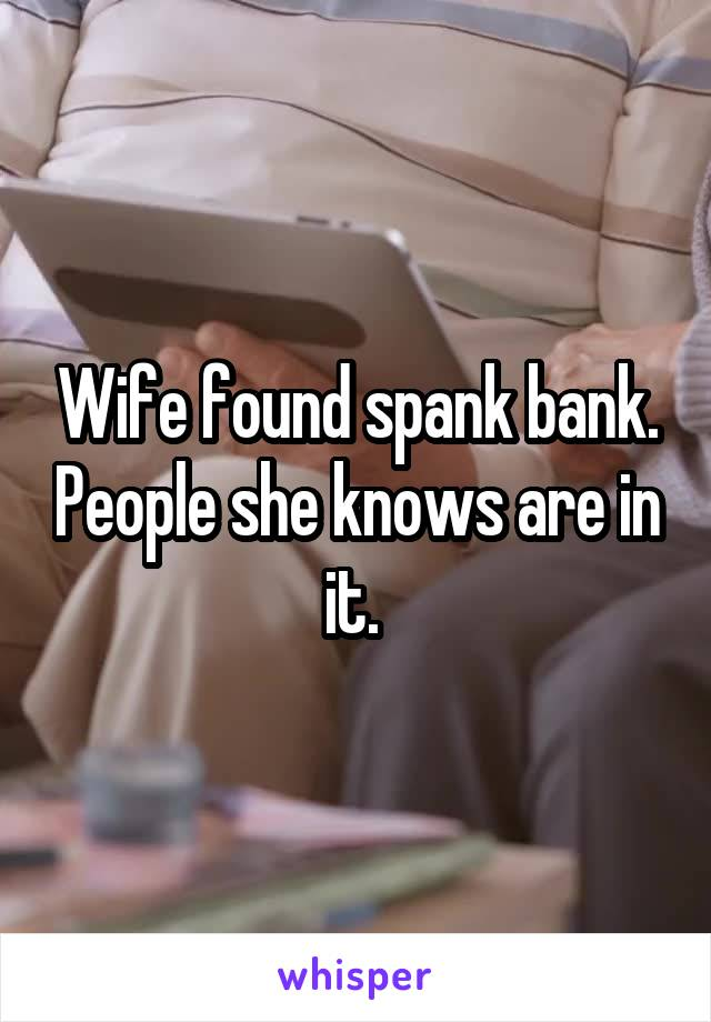 Wife found spank bank. People she knows are in it.