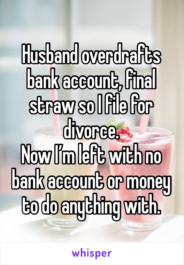 Husband overdrafts bank account, final straw so I file for divorce.  Now I'm left with no bank account or money to do anything with.
