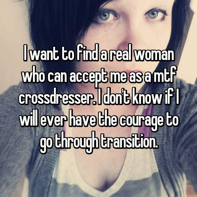 I want to find a real woman who can accept me as a mtf crossdresser. I don't know if I will ever have the courage to go through transition.