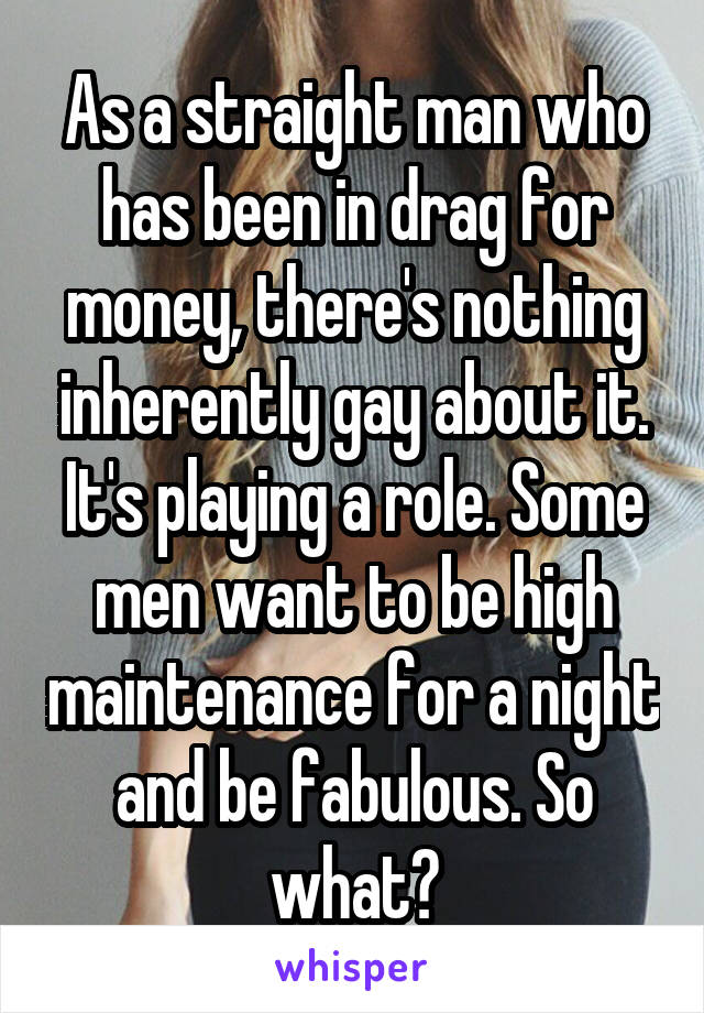 As a straight man who has been in drag for money, there's nothing inherently gay about it. It's playing a role. Some men want to be high maintenance for a night and be fabulous. So what?